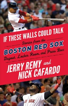 If these walls could talk : Boston Red Sox : stories from the Boston Red Sox dugout, locker room, and press box