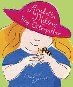 Arabella Miller's tiny caterpillar by Jarrett, Clare.